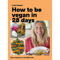 How to Be Vegan in 28 Days: Easy Recipes For A Healthier Life