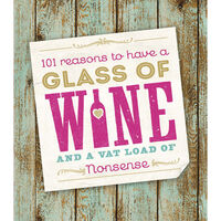 101 Reasons to Have a Glass of Wine and a Vat Load of Nonsense