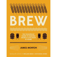 Brew: The Fool proof Guide to Making Your Own Beer at Home