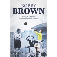 Bobby Brown: A Life in Football from Goals to Dugout