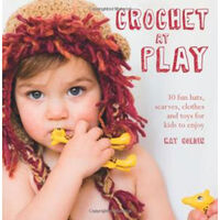 Crochet at Play - (30 Fun Hats, Scarves, Clothes and Toys for Kids to Enjoy)